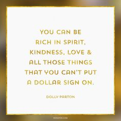 You can be rich in spirit,  kindness, love &  all those things  that you can't put  a dollar sign on. Dolly Parton Quote About Spirit, Love & Kindness