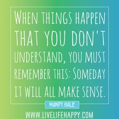 """""""When things happen that you don't understand, you must remember this: Someday it will all make sense."""" -Mandy Hale"""