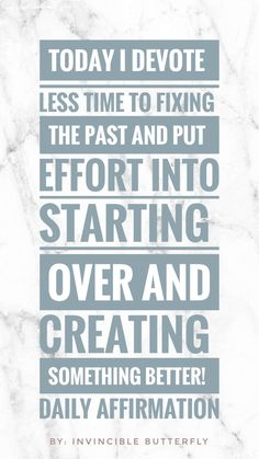 Today I devote less time to fixing the past and put effort into starting over and creating something better! Daily Affirmation.