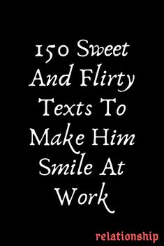 150 Sweet And Flirty Texts To Make Him Smile At Work – Explore Catalog