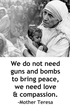 """We do not need guns and bombs to bring peace, we need love and compassion."" #MotherTeresa #Inspiring"