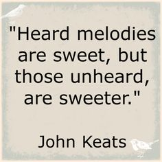 Heard melodies are sweet, but those unheard, are sweeter. John Keats #quote