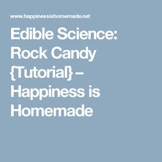 Edible Science: Rock Candy {Tutorial} – Happiness is Homemade
