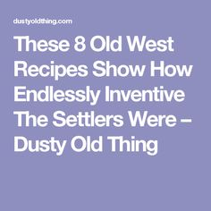 These 8 Old West Recipes Show How Endlessly Inventive The Settlers Were – Dusty Old Thing