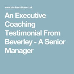 An Executive Coaching Testimonial From Beverley - A Senior Manager