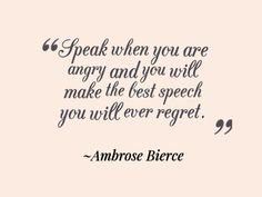 Ambrose Bierce, Speak when you are angry and you will make the best speech you will ever regret