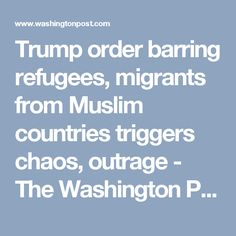 Trump order barring refugees, migrants from Muslim countries triggers chaos, outrage - The Washington Post