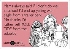 Mama always said if I didn't do well in school I'd end up yelling war eagle from a trailer park.. No thanks, I'd rather yell ROLL TIDE from the suburbs.