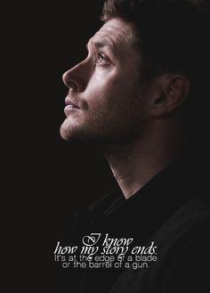 ''I know how my story ends. It's at the edge of a blade or the barrel of a gun.'' / Dean Winchester