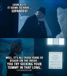 Quote from Doctor Who 11x00 - First Doctor: What have you done to it? Twelfth Doctor: Nothing. First Doctor: The windows... they're the wrong size! The colour... I'm sure it's changed! Look at it. It seems to have... expanded! Twelfth Doctor: Well, it's all those years of bigger on the inside - you try sucking your tummy in that long. │ #DoctorWho #quotes