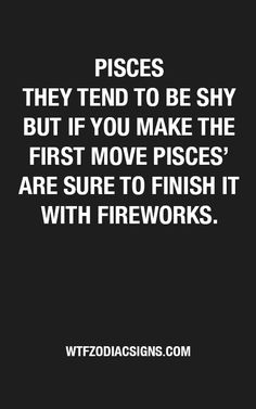 I'm an extrovert, not shy at all, and start things off with fireworks. But I'm a Pisces.