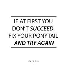If at first you don't succeed, fix your ponytail and try again #FlyberyPositivity