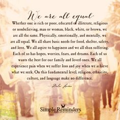 Whether one is rich or poor, educated or illiterate, religious or nonbelieving, man or woman, black, white, or brown, we are all the same. Physically, emotionally, and mentally, we are all equal. We all share basic needs for food, shelter, safety, and love. We all aspire to happiness and we all shun suffering. Each of us has hopes, worries, fears, and...