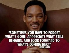 """Sometimes you have to forget what's gone, appreciate what still remains, and look foward to what's coming next"". Will Smith Quote"