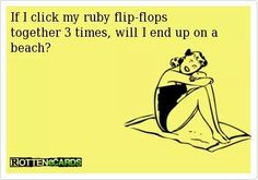 If I click my flip flops together 3 times, will I end up on a beach?