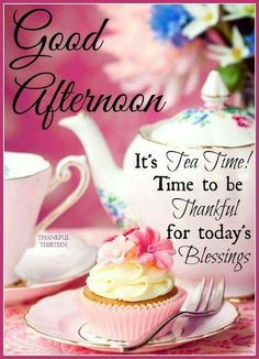 Good Afternoon! It's Tea Time!... Blessings!