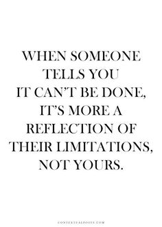 "When someone tells you, ""It can't be done"". It's more a reflection of their limitations. Not yours. #Quote"