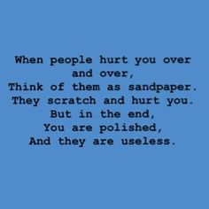 When people hurt you over and over, think of them as sandpaper. They scratch and hurt you but in the end, you are polished and they are useless.