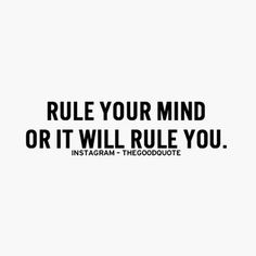 Rule your mind or it will rule you...