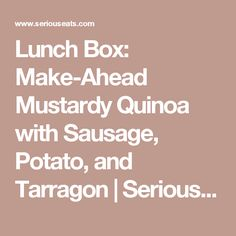 Lunch Box: Make-Ahead Mustardy Quinoa with Sausage, Potato, and Tarragon | Serious Eats