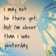 I may not be there yet, but I'm closer than I was yesterday. thedailyquotes.com