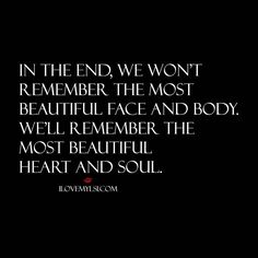 In the end, we won't remember the most beautiful face and body. We'll remember the most beautiful heart and soul. #love #quotes #relationships