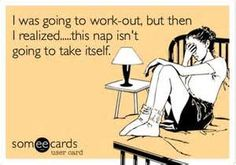 Image detail for -Funny Confession Ecard: I was going to work-out, but then I realized.....this nap isn't going to take itself.