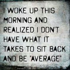 I woke up this morning and realized I don't have what it takes to sit back and be average. #quotes #motivation