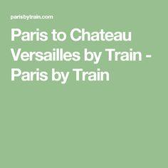 Paris to Chateau Versailles by Train - Paris by Train