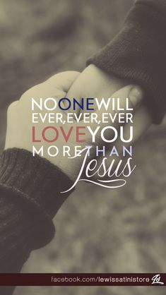 No one will ever love you more than JESUS or The FATHER. If only people could see that through us who are called to be Holy just as The Father, our GOD is Holy.