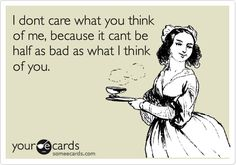 I dont care what you think of me, because it cant be half as bad as what I think of you. | Thinking Of You Ecard | someecards.com