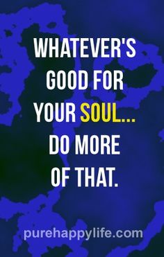 Whatever's good for your soul... Do more of that!