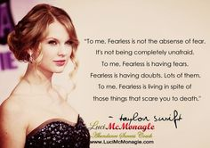 """To me, Fearless is not the absence of fear. It's not being completely unafraid. To me, Fearless is having fears. Fearless is having doubts. To me, Fearless is living in spite of those things that scare you to death. Taylor Swift Fearless, Taylor Swift Quotes, Taylor Alison Swift, Cute Quotes, Great Quotes, Quotes To Live By, Inspirational Quotes, Quirky Quotes, Amazing Quotes"