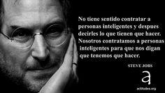 """""""No tiene sentido con personas inteligentes decirles lo que tienen que hacer. Nosotros contratamos a personas inteligentes para que nos digan lo que tenemos que hacer. Steve Jobs"""