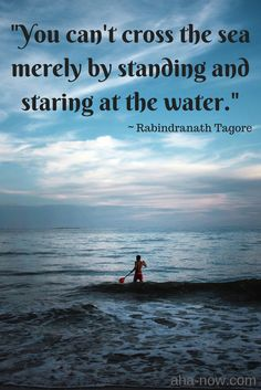 """You can't cross the sea merely by standing and staring at the water."" ~ Rabindranath Tagore"