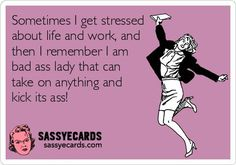 Sometimes I Get Stressed About Life & Work, & Than I Remember I'm Bad Ass Lady & Can Take on Anything & Kick It's Ass!!!
