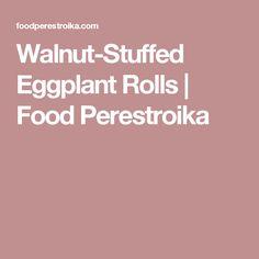 Walnut-Stuffed Eggplant Rolls | Food Perestroika
