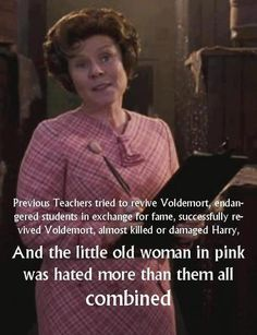 Well you know she was just pure evil in pink. I might hate her more than dear old voldy.
