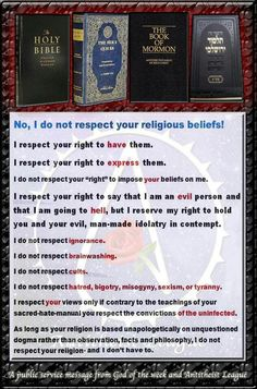 You have a right to your religion. You do NOT have the right to force it on me--or anyone else, for that matter!