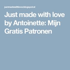 Just made with love by Antoinette: Mijn Gratis Patronen