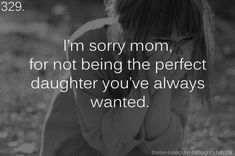 I'm sorry mom, for not being the perfect daughter you've always wanted