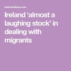 Ireland 'almost a laughing stock' in dealing with migrants