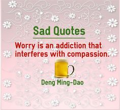Sad Quotes about worry : Worry is an addiction that interferes with compassion. Worry quotes Author is Deng Ming Dao. In every natural calamity you would observe the compassion of people to help the victims affected by the disaster. People who help are the ones who come out of their worry and...  http://www.braintrainingtools.org/skills/category/quotes/emotional-quotes/sad-quotes