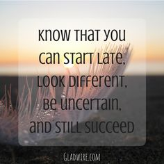"""""""Know that you can start late, look different, be uncertain, and still succeed.""""  For more motivational and uplifting quotes, click on the image above!"""