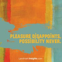 Pleasure disappoints, possibility never by Manal Maurice, Landmark Forum leader  It's the phenomenon of possibility itself that brings about breakdowns. If we hadn't created a possibility that took us beyond where we were, there would be no experience of ...
