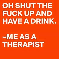 Just kidding hahahno im not seriously people we all problems just stfu and have a drink