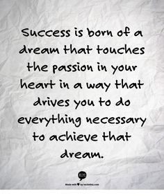 Success is born of a dream that touches the passion in your heart in a way that drives you to do everything necessary to achieve that dream. www.garygreenfield.com