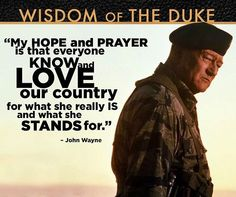 My hope and prayer is that everyone know and love our country for what she really is and what she stands for. ~ Wisdom of the Duke: John Wayne John Wayne Quotes, John Wayne Movies, Quotable Quotes, Wisdom Quotes, Life Quotes, Cop Quotes, Iowa, Great Quotes, Inspirational Quotes