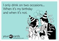 I only drink on two occasions.... When it's my birthday and when it's not.