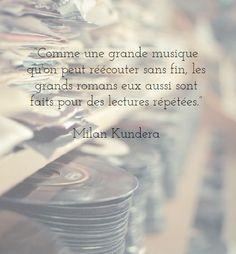 """""""Comme une grande musique qu'on peut réécouter sans fin, les grands romans eux aussi sont faits pour des lectures répétées."""" Milan Kundera"""